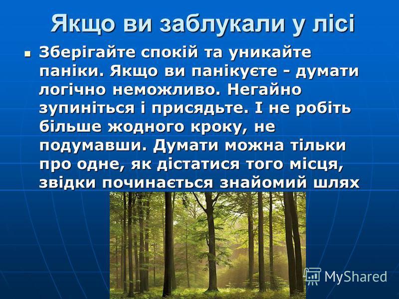 Якщо ви заблукали у лісі Якщо ви заблукали у лісі Зберігайте спокій та уникайте паніки. Якщо ви панікуєте - думати логічно неможливо. Негайно зупиніться і присядьте. І не робіть більше жодного кроку, не подумавши. Думати можна тільки про одне, як діс