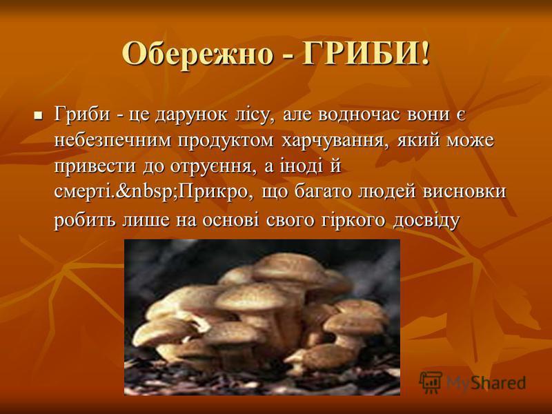 Обережно - ГРИБИ! Гриби - це дарунок лісу, але водночас вони є небезпечним продуктом харчування, який може привести до отруєння, а іноді й смерті. Прикро, що багато людей висновки робить лише на основі свого гіркого досвіду Гриби - це дарунок лісу, а