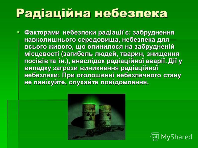 Радіаційна небезпека Радіаційна небезпека Факторами небезпеки радіації є: забруднення навколишнього середовища, небезпека для всього живого, що опинилося на забрудненій місцевості (загибель людей, тварин, знищення посівів та ін.), внаслідок радіаційн