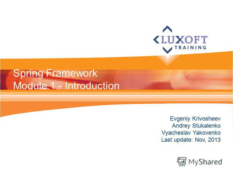 Evgeniy Krivosheev Andrey Stukalenko Vyacheslav Yakovenko Last update: Nov, 2013 Spring Framework Module 1 - Introduction
