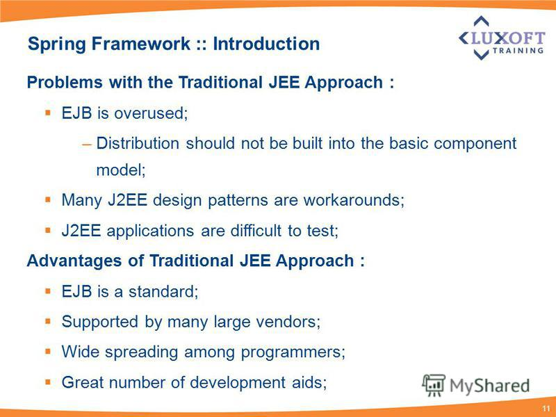 11 Spring Framework :: Introduction Problems with the Traditional JEE Approach : EJB is overused; –Distribution should not be built into the basic component model; Many J2EE design patterns are workarounds; J2EE applications are difficult to test; Ad