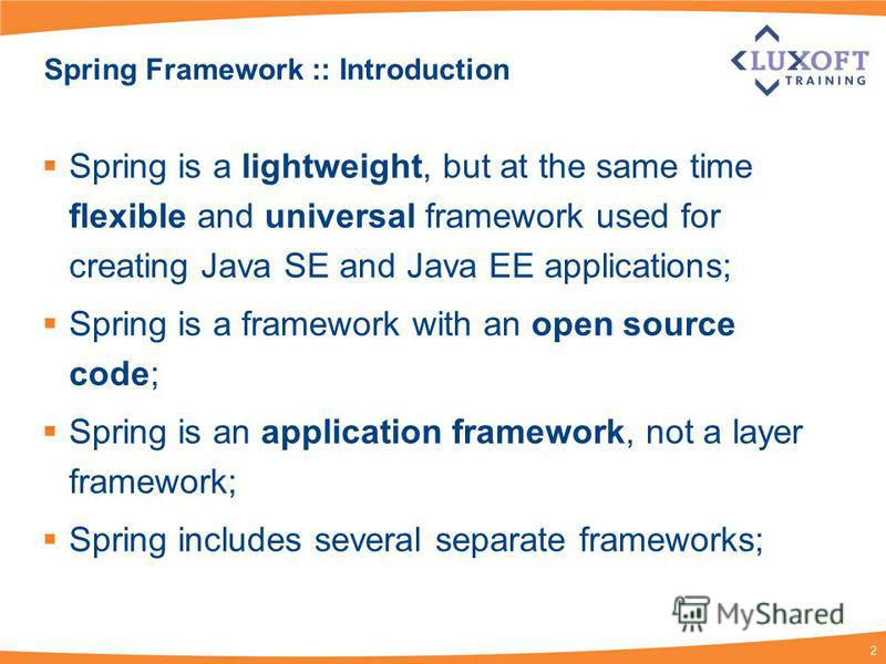 2 Spring Framework :: Introduction Spring is a lightweight, but at the same time flexible and universal framework used for creating Java SE and Java EE applications; Spring is a framework with an open source code; Spring is an application framework,