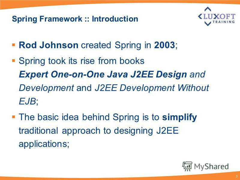 3 Spring Framework :: Introduction Rod Johnson created Spring in 2003; Spring took its rise from books Expert One-on-One Java J2EE Design and Development and J2EE Development Without EJB; The basic idea behind Spring is to simplify traditional approa
