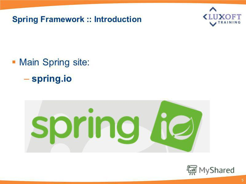 5 Spring Framework :: Introduction Main Spring site: –spring.io