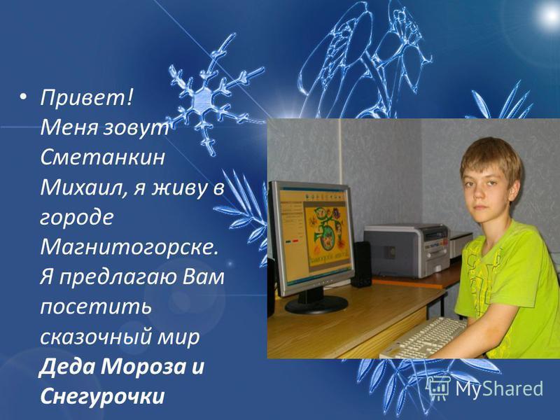 Привет! Меня зовут Сметанкин Михаил, я живу в городе Магнитогорске. Я предлагаю Вам посетить сказочный мир Деда Мороза и Снегурочки