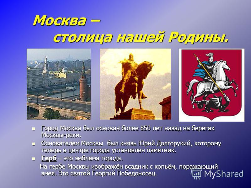 Москва – столица нашей Родины. Город Москва был основан более 850 лет назад на берегах Москвы-реки. Город Москва был основан более 850 лет назад на берегах Москвы-реки. Основателем Москвы был князь Юрий Долгорукий, которому теперь в центре города уст