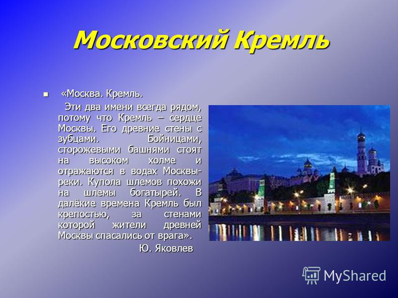 Московский Кремль Московский Кремль «Москва. Кремль. «Москва. Кремль. Эти два имени всегда рядом, потому что Кремль – сердце Москвы. Его древние стены с зубцами. Бойницами, сторожевыми башнями стоят на высоком холме и отражаются в водах Москвы- реки.