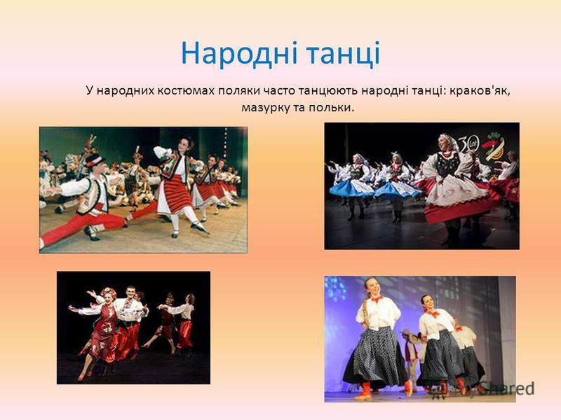 Народні танці У народних костюмах поляки часто танцюють народні танці: краков'як, мазурку та польки.