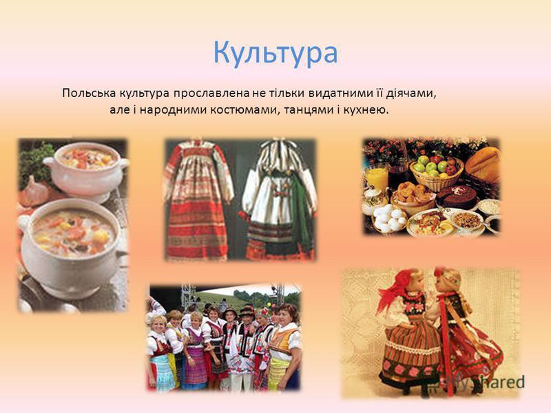 Культура Польська культура прославлена не тільки видатними її діячами, але і народними костюмами, танцями і кухнею.