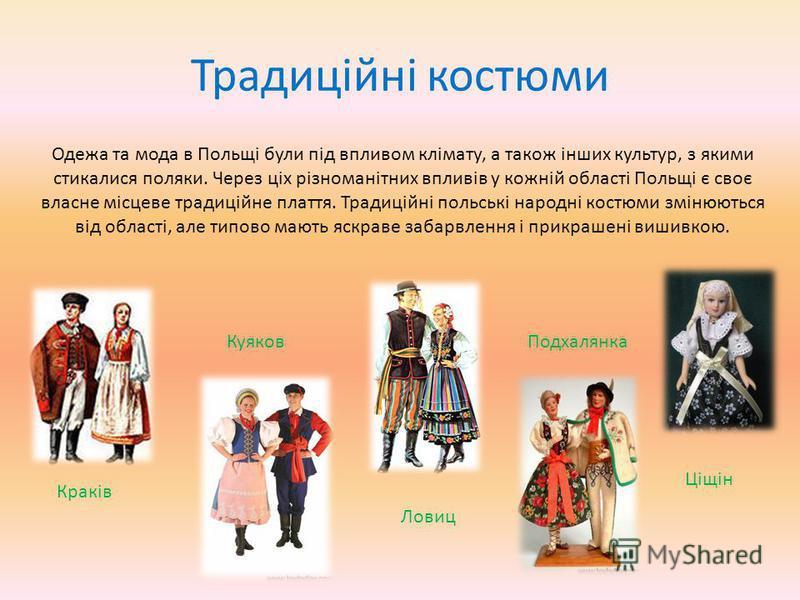 Традиційні костюми Одежа та мода в Польщі були під впливом клімату, а також інших культур, з якими стикалися поляки. Через ціх різноманітних впливів у кожній області Польщі є своє власне місцеве традиційне плаття. Традиційні польські народні костюми