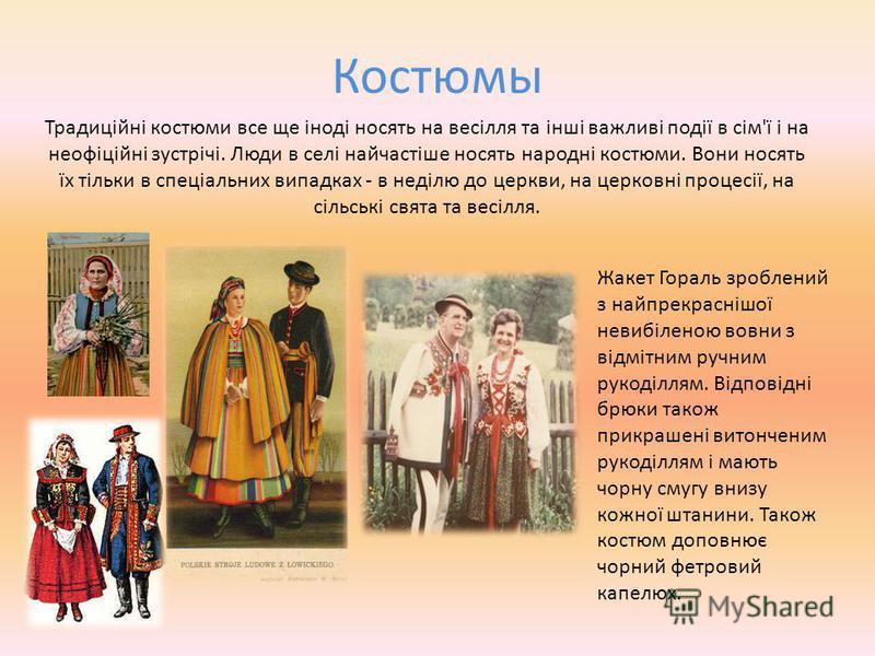 Костюмы Традиційні костюми все ще іноді носять на весілля та інші важливі події в сім'ї і на неофіційні зустрічі. Люди в селі найчастіше носять народні костюми. Вони носять їх тільки в спеціальних випадках - в неділю до церкви, на церковні процесії,