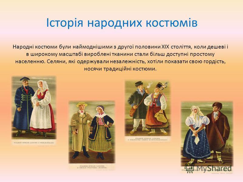 Історія народних костюмів Народні костюми були наймоднішими з другої половини XIX століття, коли дешеві і в широкому масштабі вироблені тканини стали більш доступні простому населенню. Селяни, які одержували незалежність, хотіли показати свою гордіст