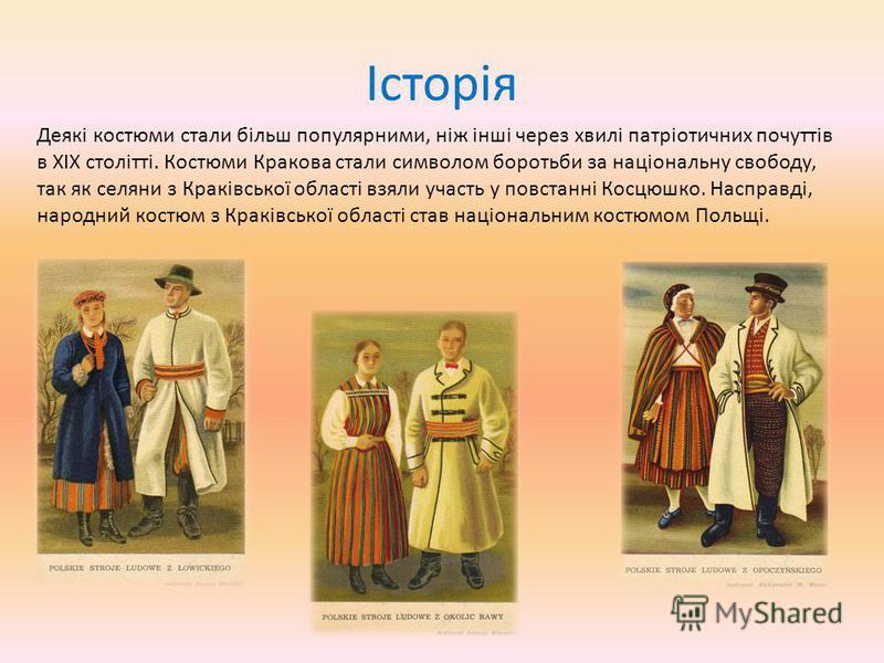 Історія Деякі костюми стали більш популярними, ніж інші через хвилі патріотичних почуттів в XIX столітті. Костюми Кракова стали символом боротьби за національну свободу, так як селяни з Краківської області взяли участь у повстанні Косцюшко. Насправді