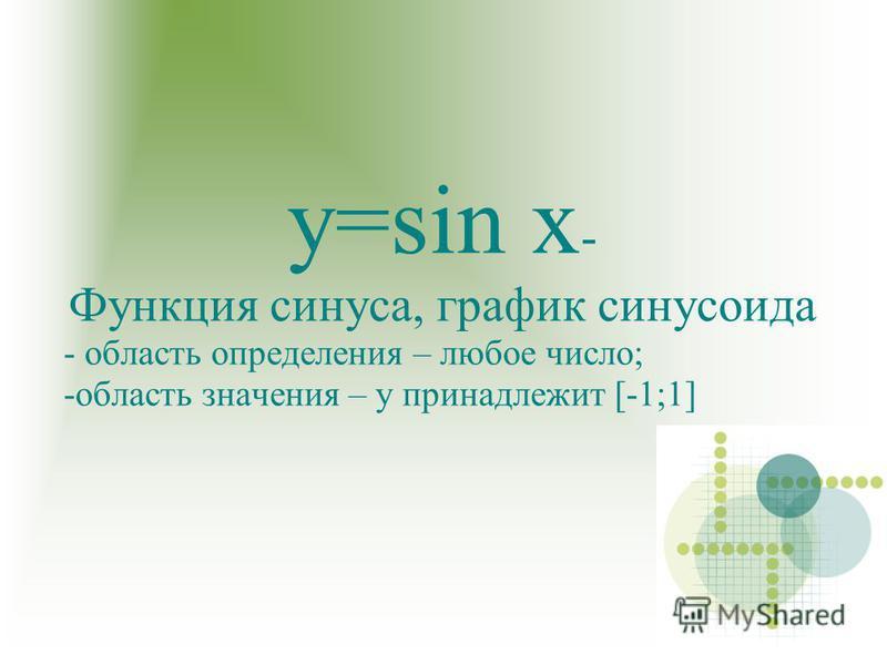 у=sin x - Функция синуса, график синусоида - область определения – любое число; -область значения – у принадлежит [-1;1]