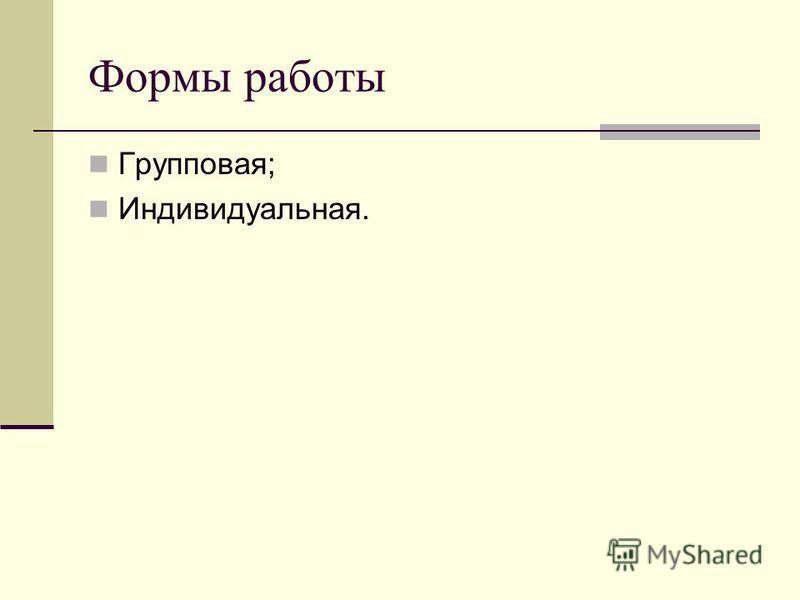 Формы работы Групповая; Индивидуальная.