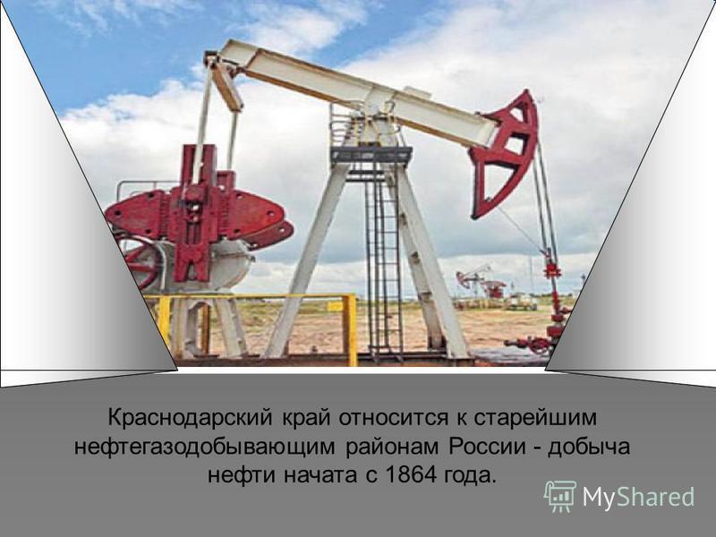 Краснодарский край относится к старейшим нефтегазодобывающим районам России - добыча нефти начата с 1864 года.