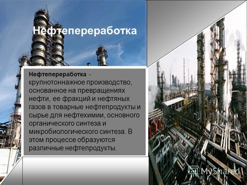 Нефтепереработка Нефтепереработка - крупнотоннажное производство, основанное на превращениях нефти, ее фракций и нефтяных газов в товарные нефтепродукты и сырье для нефтехимии, основного органического синтеза и микробиологического синтеза. В этом про