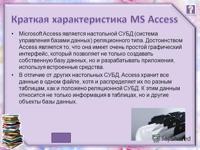 1. Краткая характеристика MS Access1. Краткая характеристика MS Access 2. Достоинства и недостатки 3. Типы БД 4. Базы данных и системы управления базами данных 5. Access – это.. 6. Создание Базы данных 7. Создание таблиц 8. Создание запроса и отчета