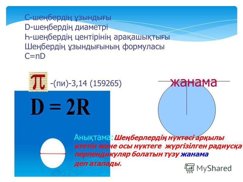 С-шеңбердің ұзындығы D-шеңбердің диаметрі Һ-шеңбердің центірінің арақашықтығы Шеңбердің ұзындығының формуласы С=пD -(пи)-3,14 (159265) жанама Анықтама: Шеңберлердің нүктесі арқылы өтетін және осы нүктеге жүргізілген радиусқа перпендикуляр болатын түз