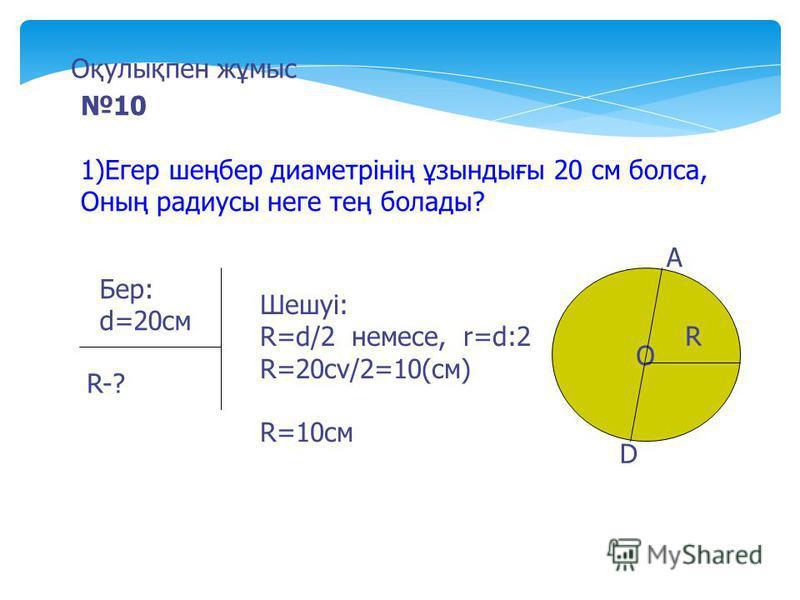 10 1)Егер шеңбер диаметрінің ұзындығы 20 см болса, Оның радиусы неге тең болады? Бер: d=20cм R-? Шешуі: R=d/2 немесе, r=d:2 R=20cv/2=10(см) R=10cм О А D R Оқулықпен жұмыс