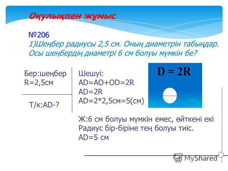 Оқулықпен жұмыс 206 1)Шеңбер радиусы 2,5 см. Оның диаметрін табыңдар. Осы шеңбердің диаметрі 6 см болуы мүмкін бе? Бер:шеңбер R=2,5см Т/к:АD-? Шешуі: АD=AO+OD=2R AD=2R AD=2*2,5cм=5(см) Ж:6 см болуы мүмкін емес, өйткені екі Радиус бір-біріне тең болуы
