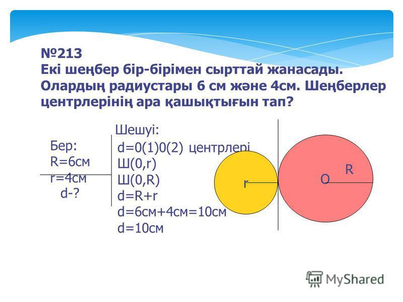 213 Екі шеңбер бір-бірімен сырттай жанасады. Олардың радиустары 6 см және 4см. Шеңберлер центрлерінің ара қашықтығын тап? Бер: R=6cм r=4cм d-? Шешуі: О R d=0(1)0(2) центрлері Ш(0,r) Ш(0,R) d=R+r d=6cм+4см=10см d=10cм r