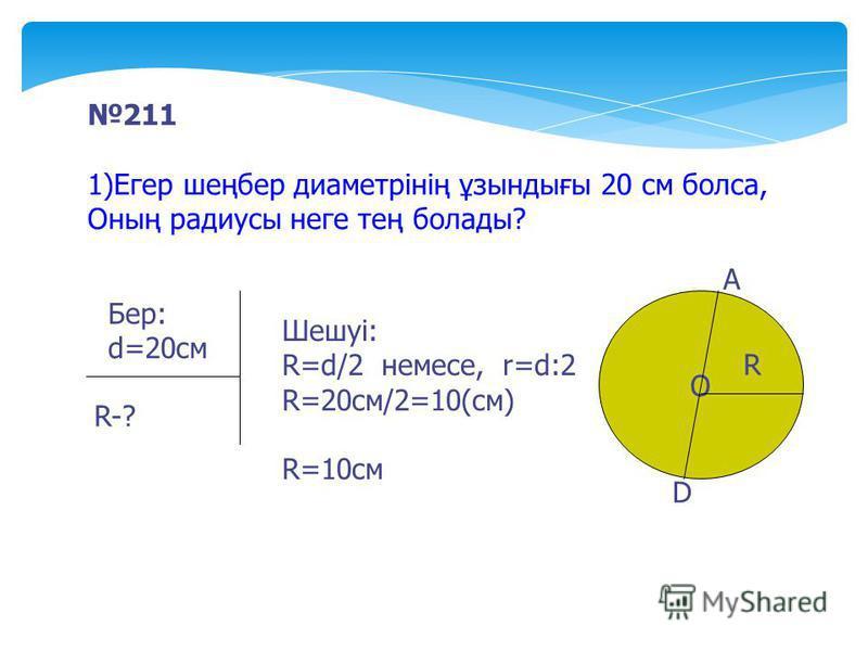 211 1)Егер шеңбер диаметрінің ұзындығы 20 см болса, Оның радиусы неге тең болады? Бер: d=20cм R-? Шешуі: R=d/2 немесе, r=d:2 R=20cм/2=10(см) R=10cм О А D R