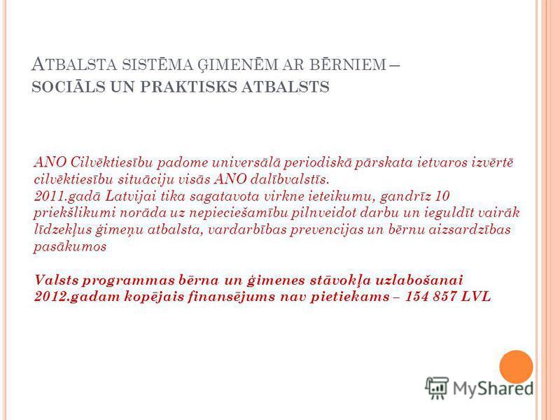 A TBALSTA SISTĒMA ĢIMENĒM AR BĒRNIEM – SOCIĀLS UN PRAKTISKS ATBALSTS ANO Cilvēktiesību padome universālā periodiskā pārskata ietvaros izvērtē cilvēktiesību situāciju visās ANO dalībvalstīs. 2011.gadā Latvijai tika sagatavota virkne ieteikumu, gandrīz