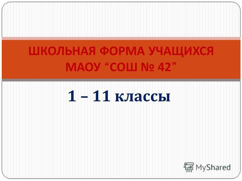1 – 11 классы ШКОЛЬНАЯ ФОРМА УЧАЩИХСЯ МАОУ СОШ 42