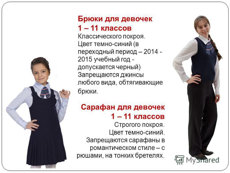 Брюки для девочек 1 – 11 классов Классического покроя. Цвет темно-синий (в переходный период – 2014 - 2015 учебный год - допускается черный) Запрещаются джинсы любого вида, обтягивающие брюки. Сарафан для девочек 1 – 11 классов Строгого покроя. Цвет