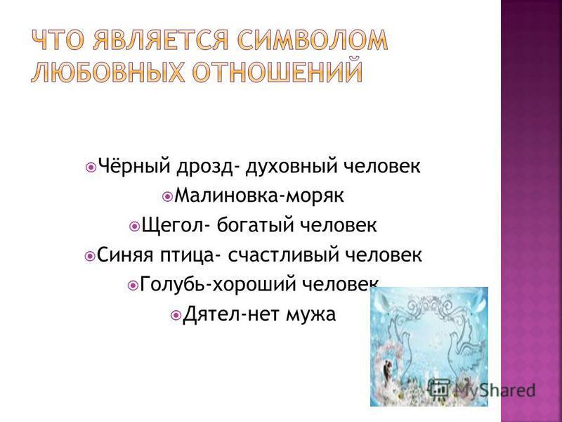Чёрный дрозд- духовный человек Малиновка-моряк Щегол- богатый человек Синяя птица- счастливый человек Голубь-хороший человек Дятел-нет мужа