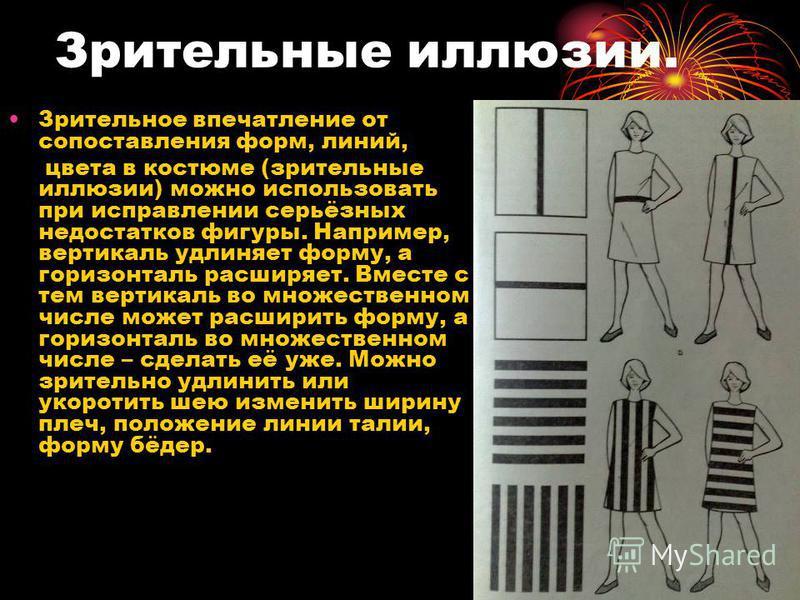 Зрительные иллюзии. Зрительное впечатление от сопоставления форм, линий, цвета в костюме (зрительные иллюзии) можно использовать при исправлении серьёзных недостатков фигуры. Например, вертикаль удлиняет форму, а горизонталь расширяет. Вместе с тем в
