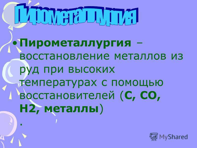 Пирометаллургия – восстановление металлов из руд при высоких температурах с помощью восстановителей (C, CO, H2, металлы).
