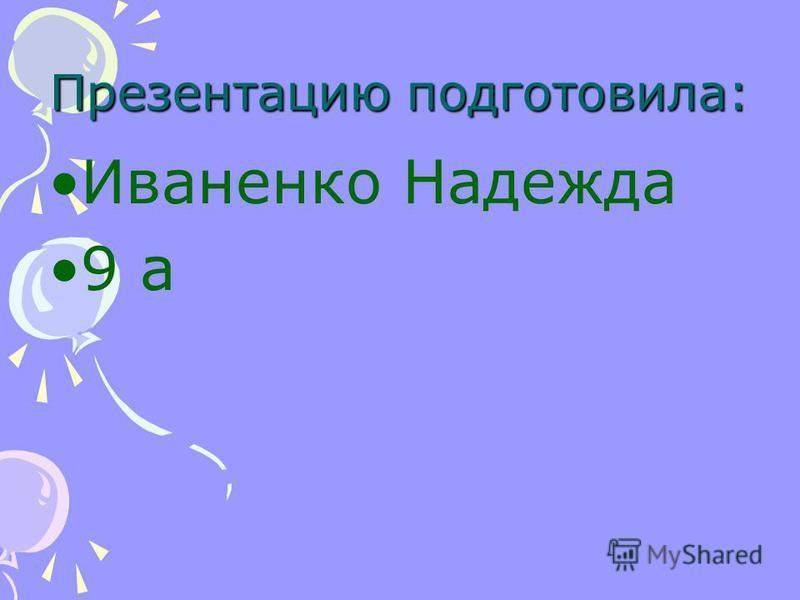 Презентацию подготовила: Иваненко Надежда 9 а