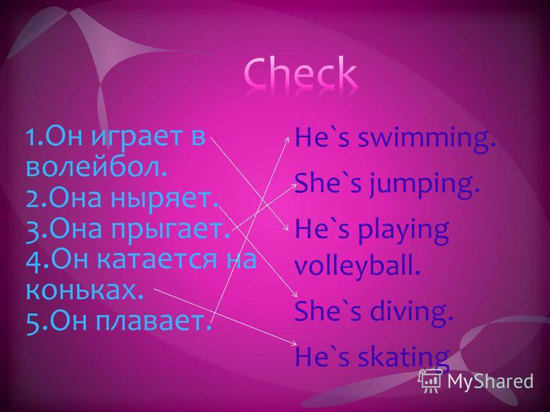 1. Он играет в волейбол. 2. Она ныряет. 3. Она прыгает. 4. Он катается на коньках. 5. Он плавает. He`s swimming. She`s jumping. He`s playing volleyball. She`s diving. He`s skating