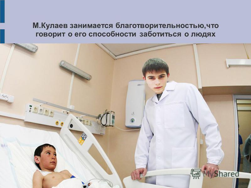 М.Кулаев занимается благотворительностью,что говорит о его способности заботиться о людях