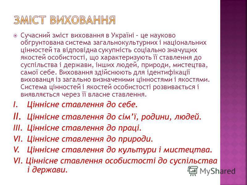 Сучасний зміст виховання в Україні – це науково обгрунтована система загальнокультурних і національних цінностей та відповідна сукупність соціально значущих якостей особистості, що характеризують її ставлення до суспільства і держави, інших людей, пр