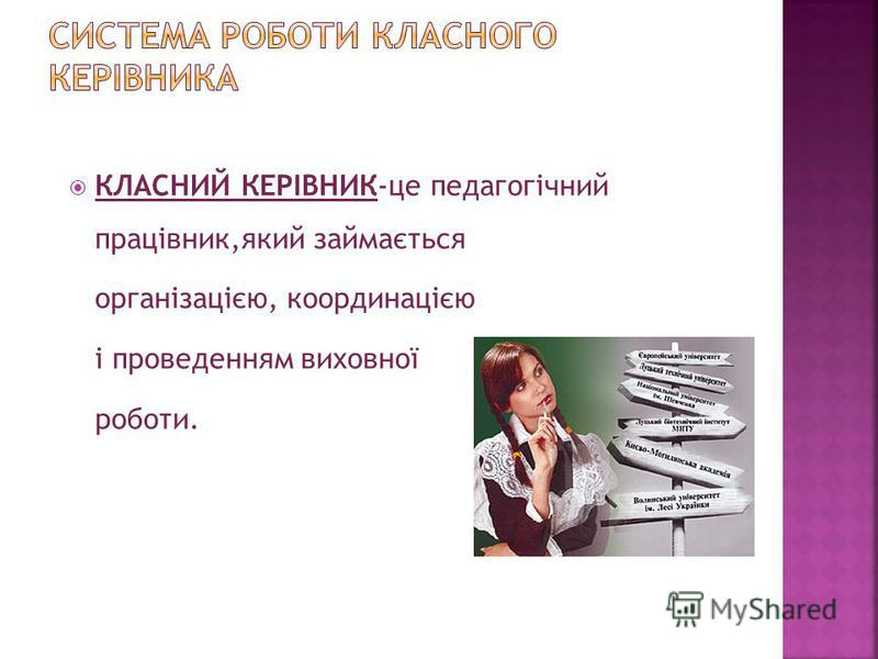 КЛАСНИЙ КЕРІВНИК-це педагогічний працівник,який займається організацією, координацією і проведенням виховної роботи.