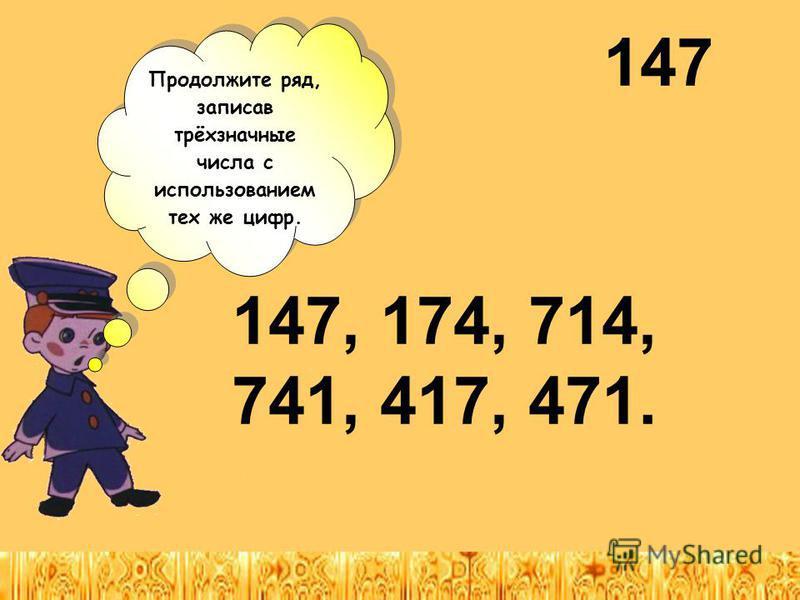 147 Продолжите ряд, записав трёхзначные числа с использованием тех же цифр. Продолжите ряд, записав трёхзначные числа с использованием тех же цифр. 147, 174, 714, 741, 417, 471.