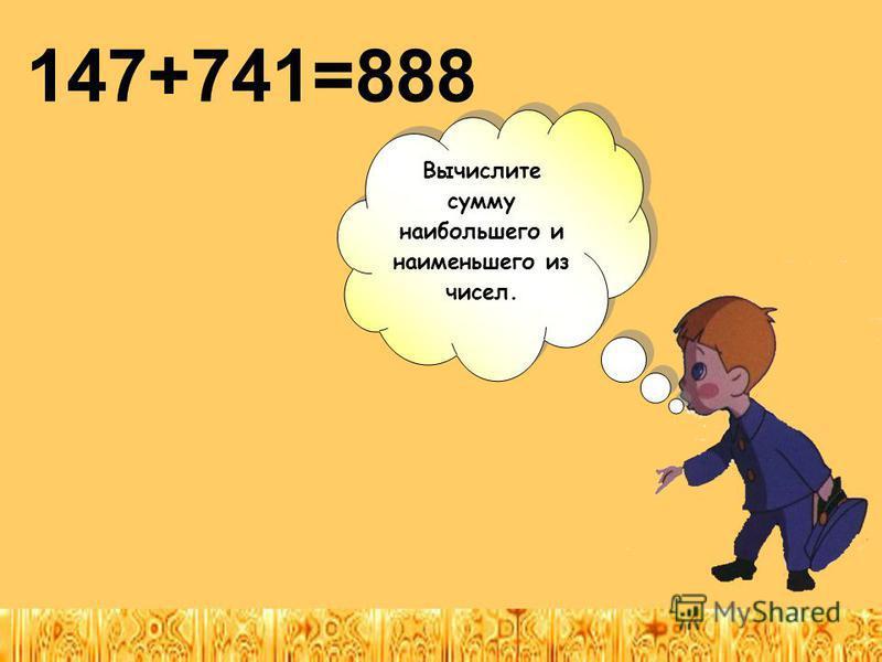 Вычислите сумму наибольшего и наименьшего из чисел. Вычислите сумму наибольшего и наименьшего из чисел. 147+741=888