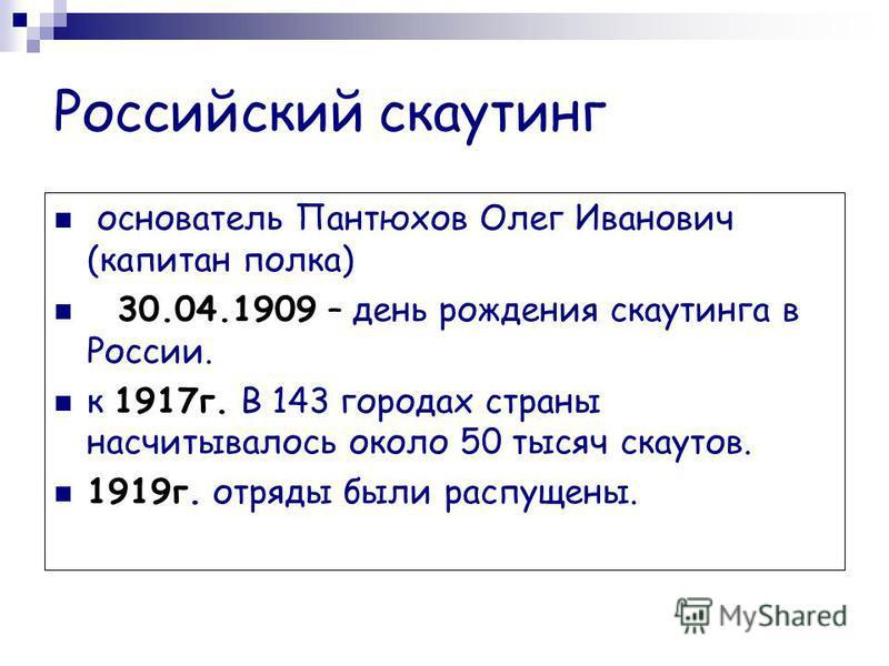 Российский скаутинг основатель Пантюхов Олег Иванович (капитан полка) 30.04.1909 – день рождения скаутинга в России. к 1917 г. В 143 городах страны насчитывалось около 50 тысяч скаутов. 1919 г. отряды были распущены.