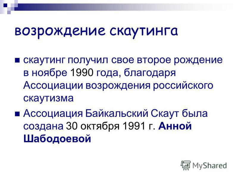 возрождение скаутинга скаутинг получил свое второе рождение в ноябре 1990 года, благодаря Ассоциации возрождения российского скаутизма Ассоциация Байкальский Скаут была создана 30 октября 1991 г. Анной Шабодоевой