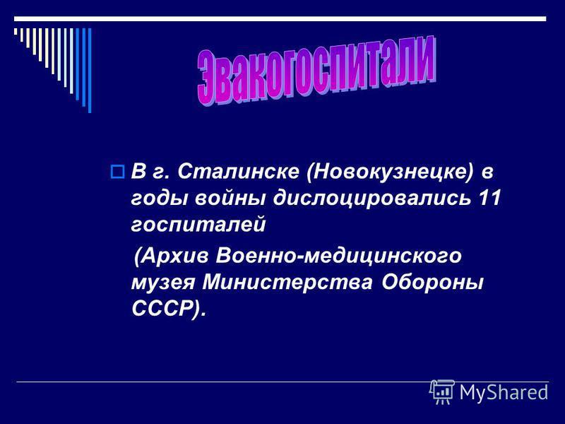 В г. Сталинске (Новокузнецке) в годы войны дислоцировались 11 госпиталей (Архив Военно-медицинского музея Министерства Обороны СССР).
