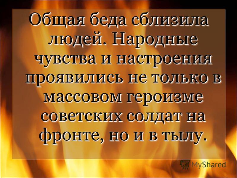 Общая беда сблизила людей. Народные чувства и настроения проявились не только в массовом героизме советских солдат на фронте, но и в тылу.