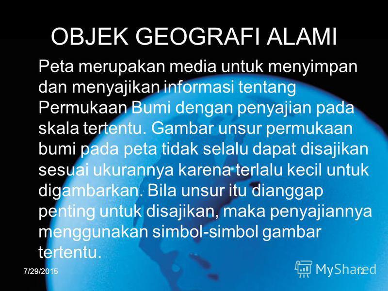 7/29/201512 OBJEK GEOGRAFI ALAMI Peta merupakan media untuk menyimpan dan menyajikan informasi tentang Permukaan Bumi dengan penyajian pada skala tertentu. Gambar unsur permukaan bumi pada peta tidak selalu dapat disajikan sesuai ukurannya karena ter