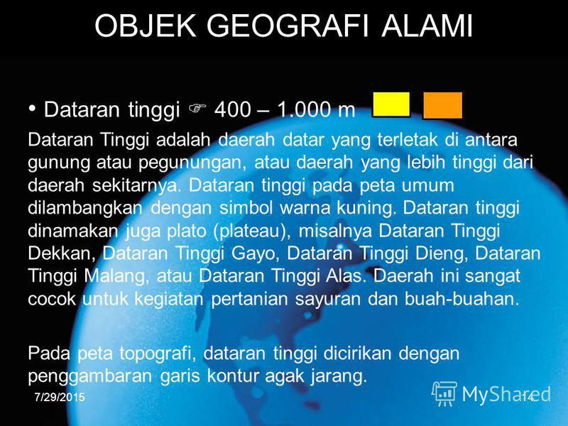 7/29/201514 OBJEK GEOGRAFI ALAMI Dataran tinggi 400 – 1.000 m Dataran Tinggi adalah daerah datar yang terletak di antara gunung atau pegunungan, atau daerah yang lebih tinggi dari daerah sekitarnya. Dataran tinggi pada peta umum dilambangkan dengan s