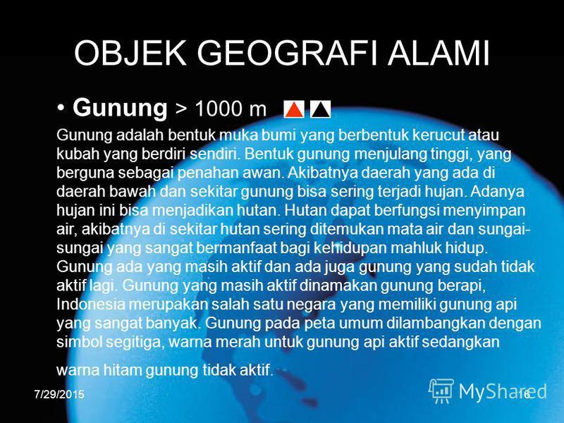 7/29/201516 OBJEK GEOGRAFI ALAMI Gunung > 1000 m Gunung adalah bentuk muka bumi yang berbentuk kerucut atau kubah yang berdiri sendiri. Bentuk gunung menjulang tinggi, yang berguna sebagai penahan awan. Akibatnya daerah yang ada di daerah bawah dan s