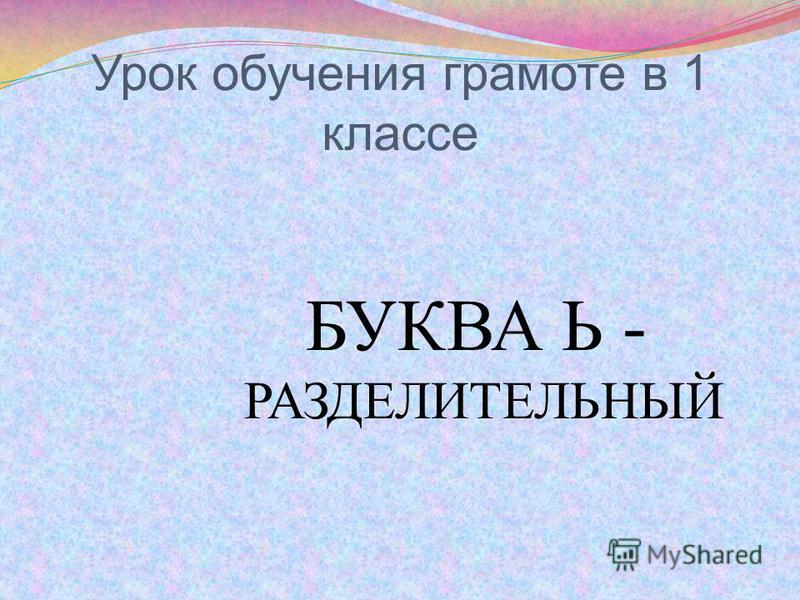 Урок обучения грамоте в 1 классе БУКВА Ь - РАЗДЕЛИТЕЛЬНЫЙ