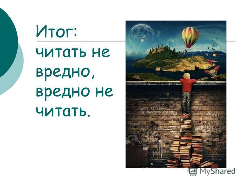 Итог: читать не вредно, вредно не читать.
