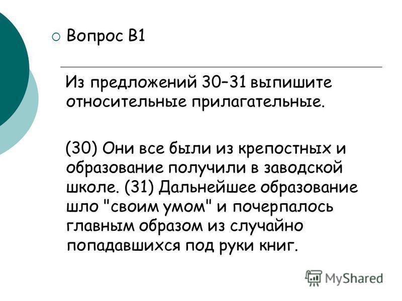 Вопрос В1 Из предложений 30–31 выпишите относительные прилагательные. (30) Они все были из крепостных и образование получили в заводской школе. (31) Дальнейшее образование шло